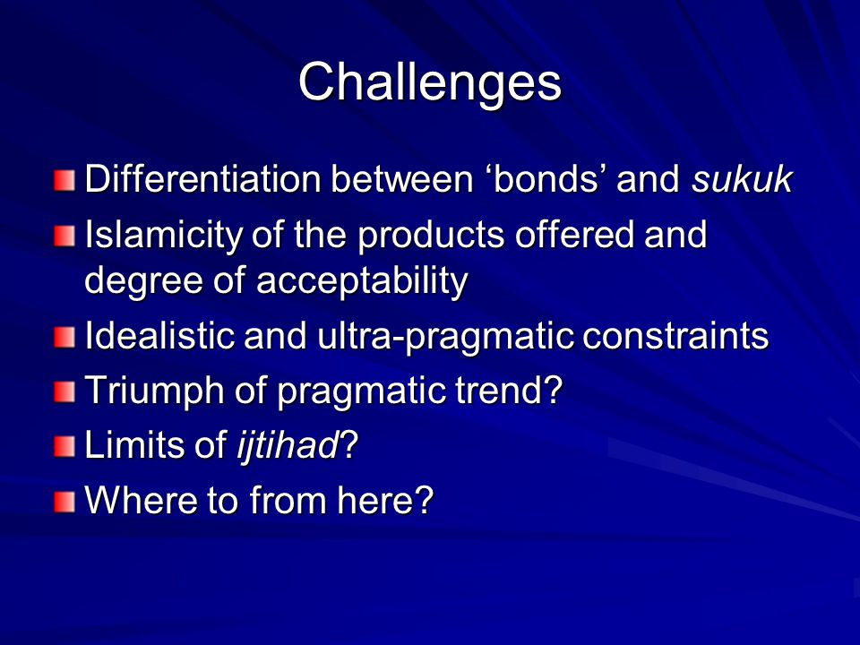 Challenges Differentiation between 'bonds' and sukuk Islamicity of the products offered and degree of acceptability Idealistic and ultra-pragmatic constraints Triumph of pragmatic trend.
