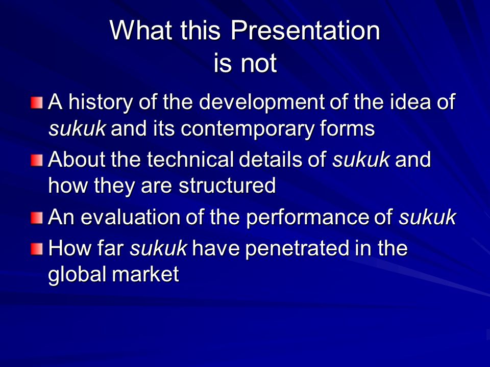 What this Presentation is not A history of the development of the idea of sukuk and its contemporary forms About the technical details of sukuk and how they are structured An evaluation of the performance of sukuk How far sukuk have penetrated in the global market