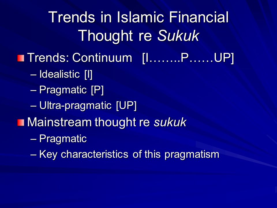 Trends in Islamic Financial Thought re Sukuk Trends: Continuum [I……..P……UP] –Idealistic [I] –Pragmatic [P] –Ultra-pragmatic [UP] Mainstream thought re sukuk –Pragmatic –Key characteristics of this pragmatism