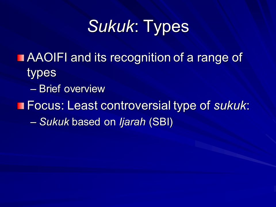 Sukuk: Types AAOIFI and its recognition of a range of types –Brief overview Focus: Least controversial type of sukuk: –Sukuk based on Ijarah (SBI)