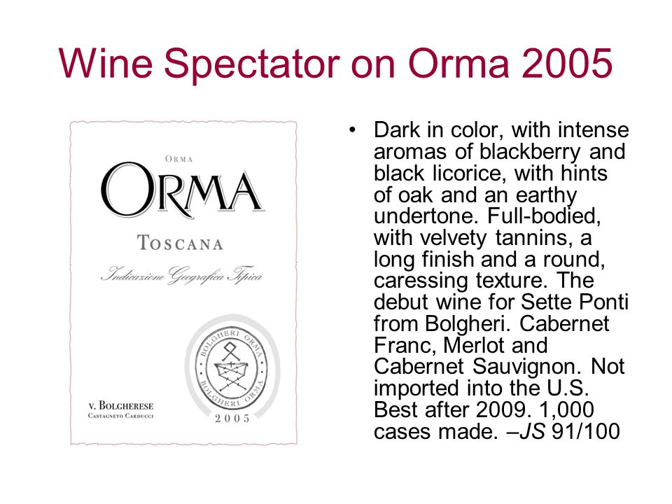 Wine Spectator on Orma 2005 Dark in color, with intense aromas of blackberry and black licorice, with hints of oak and an earthy undertone.