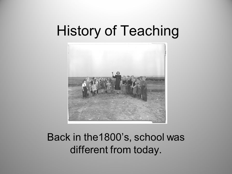 History of Teaching Back in the1800's, school was different from today.