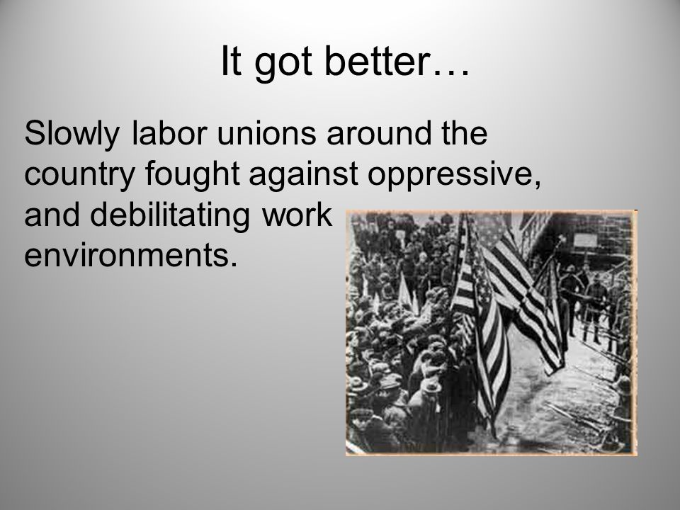It got better… Slowly labor unions around the country fought against oppressive, and debilitating work environments.