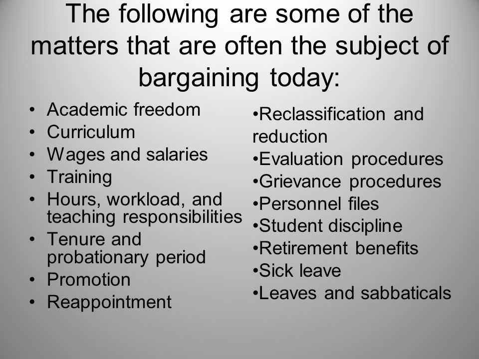 The following are some of the matters that are often the subject of bargaining today: Academic freedom Curriculum Wages and salaries Training Hours, workload, and teaching responsibilities Tenure and probationary period Promotion Reappointment Reclassification and reduction Evaluation procedures Grievance procedures Personnel files Student discipline Retirement benefits Sick leave Leaves and sabbaticals