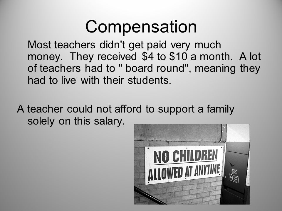 Compensation Most teachers didn't get paid very much money. They received $4 to $10 a month. A lot of teachers had to