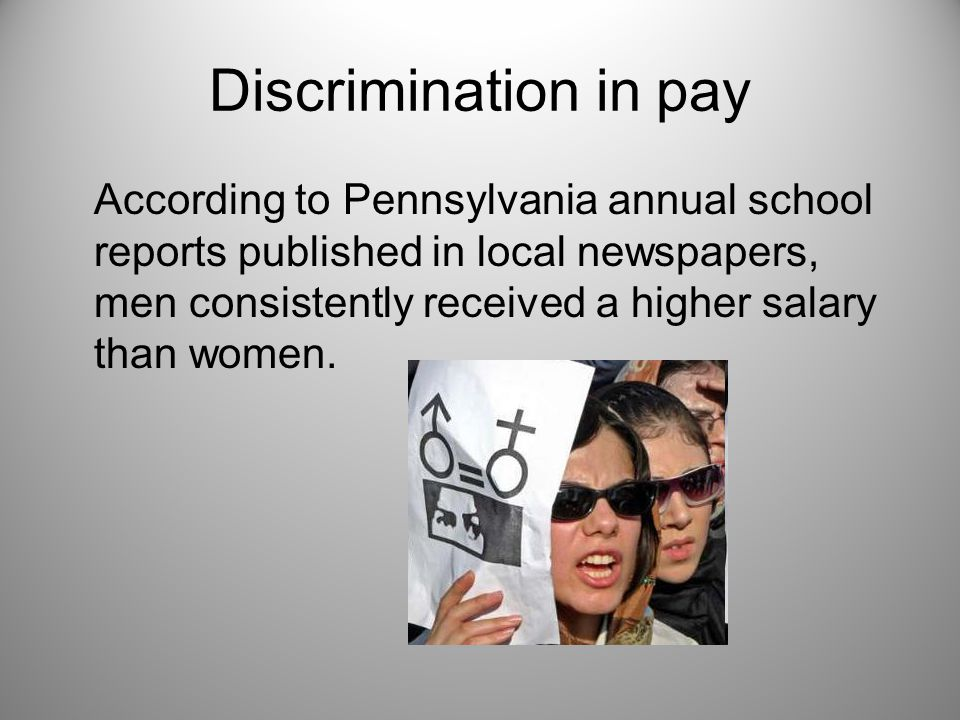 Discrimination in pay According to Pennsylvania annual school reports published in local newspapers, men consistently received a higher salary than women.