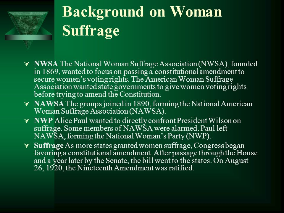 Background on Woman Suffrage  NWSA The National Woman Suffrage Association (NWSA), founded in 1869, wanted to focus on passing a constitutional amendment to secure women's voting rights.