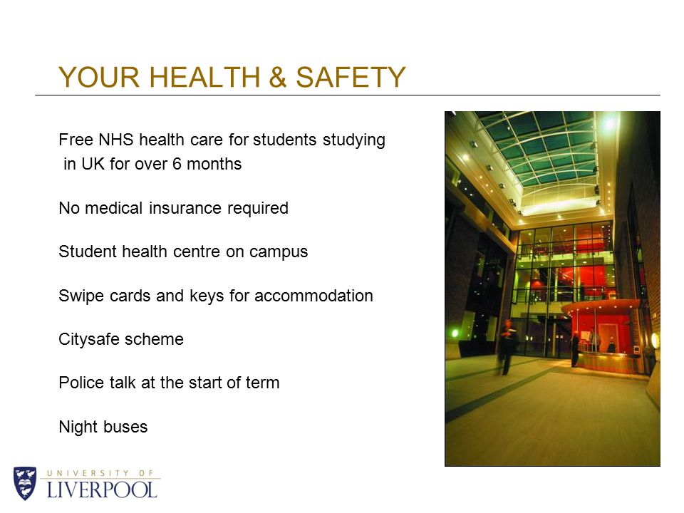 YOUR HEALTH & SAFETY Free NHS health care for students studying in UK for over 6 months No medical insurance required Student health centre on campus Swipe cards and keys for accommodation Citysafe scheme Police talk at the start of term Night buses
