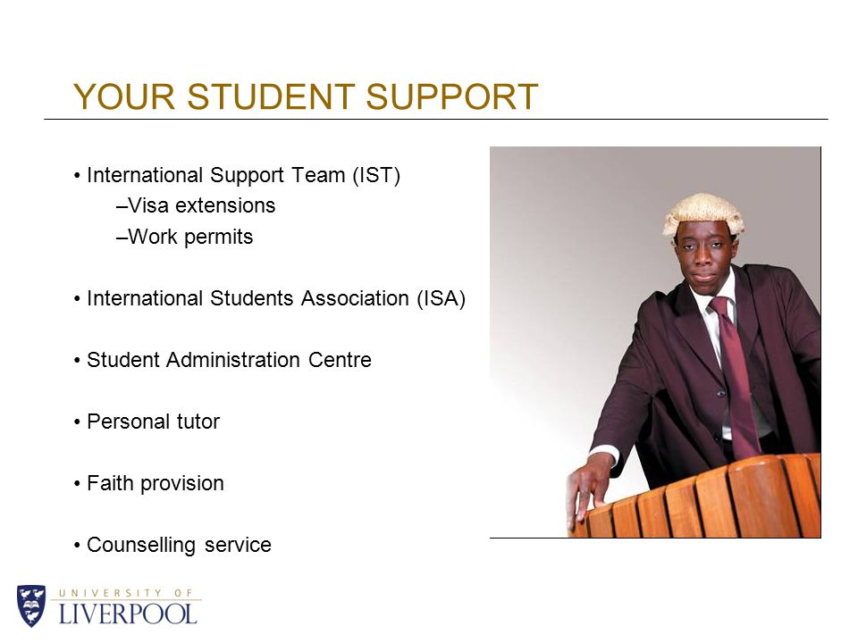 YOUR STUDENT SUPPORT International Support Team (IST) –Visa extensions –Work permits International Students Association (ISA) Student Administration Centre Personal tutor Faith provision Counselling service