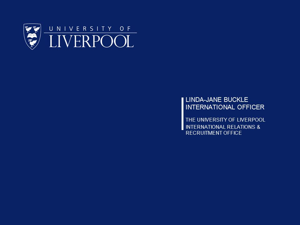 LINDA-JANE BUCKLE INTERNATIONAL OFFICER THE UNIVERSITY OF LIVERPOOL INTERNATIONAL RELATIONS & RECRUITMENT OFFICE