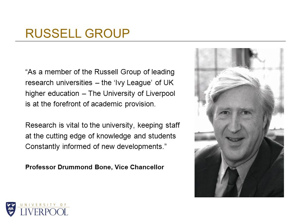 RUSSELL GROUP As a member of the Russell Group of leading research universities – the 'Ivy League' of UK higher education – The University of Liverpool is at the forefront of academic provision.