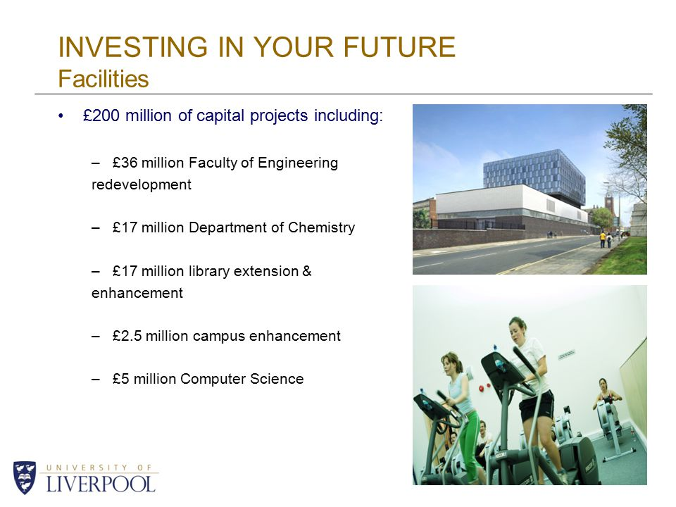 INVESTING IN YOUR FUTURE Facilities £200 million of capital projects including: –£36 million Faculty of Engineering redevelopment –£17 million Department of Chemistry –£17 million library extension & enhancement –£2.5 million campus enhancement –£5 million Computer Science