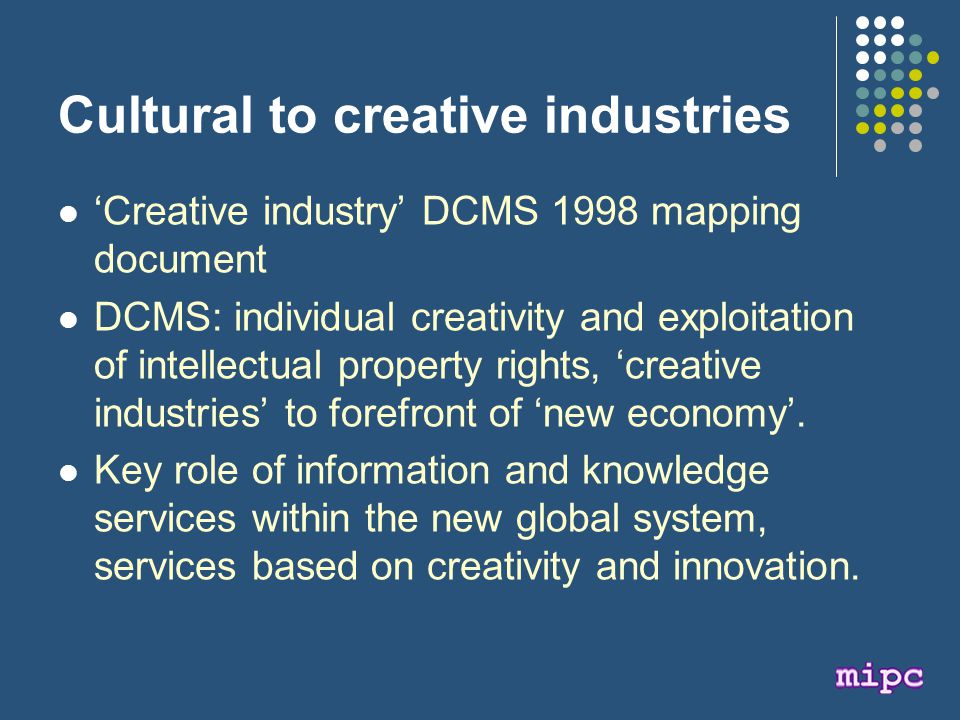 Cultural to creative industries 'Creative industry' DCMS 1998 mapping document DCMS: individual creativity and exploitation of intellectual property rights, 'creative industries' to forefront of 'new economy'.
