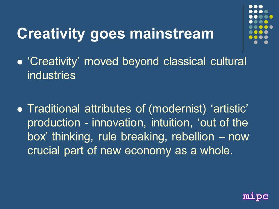 Creativity goes mainstream 'Creativity' moved beyond classical cultural industries Traditional attributes of (modernist) 'artistic' production - innovation, intuition, 'out of the box' thinking, rule breaking, rebellion – now crucial part of new economy as a whole.