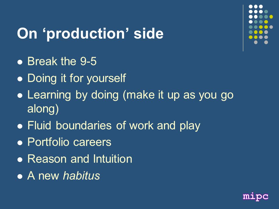 On 'production' side Break the 9-5 Doing it for yourself Learning by doing (make it up as you go along) Fluid boundaries of work and play Portfolio careers Reason and Intuition A new habitus