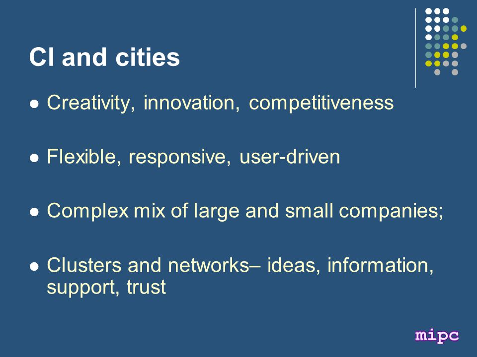 CI and cities Creativity, innovation, competitiveness Flexible, responsive, user-driven Complex mix of large and small companies; Clusters and networks– ideas, information, support, trust