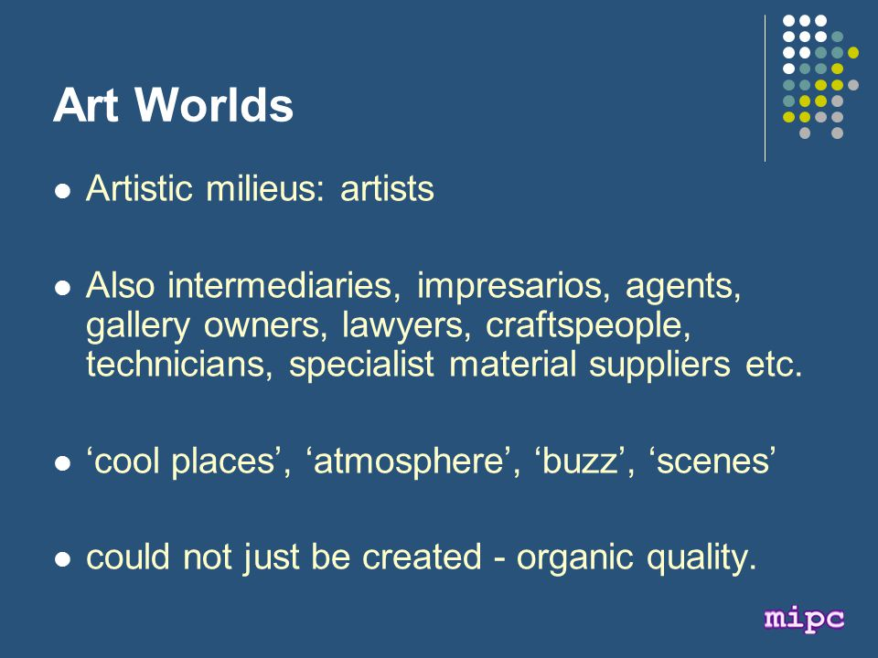 Art Worlds Artistic milieus: artists Also intermediaries, impresarios, agents, gallery owners, lawyers, craftspeople, technicians, specialist material suppliers etc.