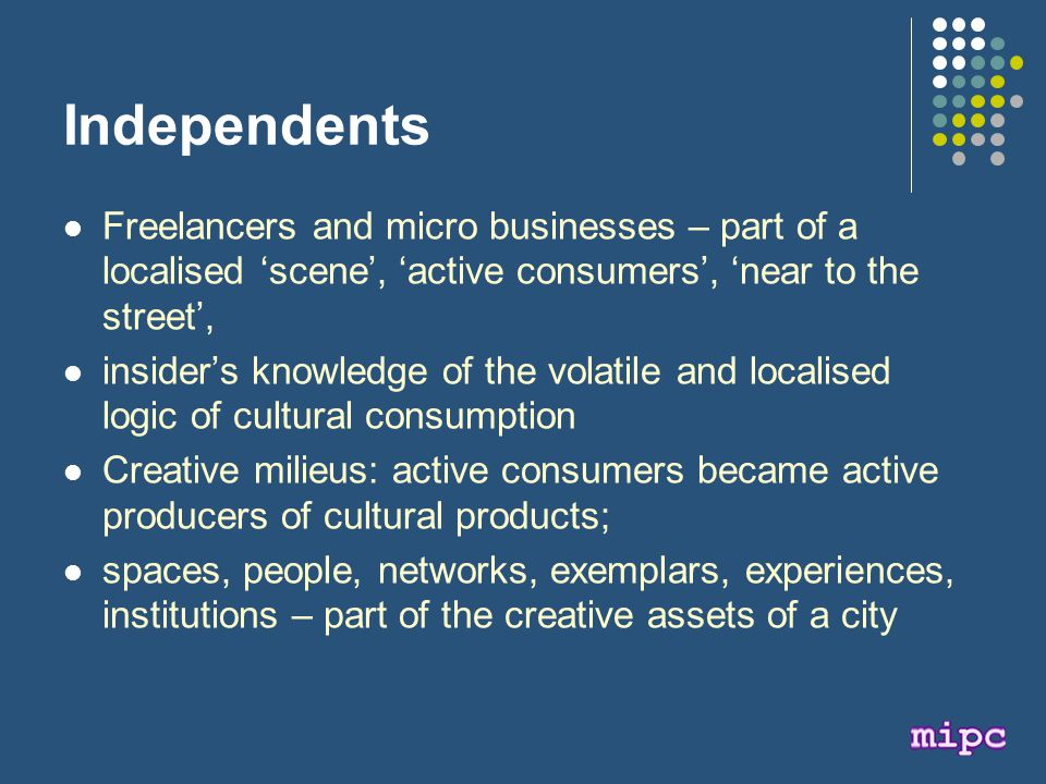 Independents Freelancers and micro businesses – part of a localised 'scene', 'active consumers', 'near to the street', insider's knowledge of the volatile and localised logic of cultural consumption Creative milieus: active consumers became active producers of cultural products; spaces, people, networks, exemplars, experiences, institutions – part of the creative assets of a city
