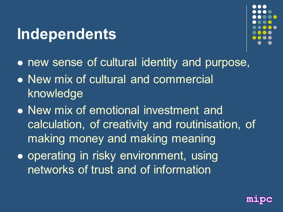 Independents new sense of cultural identity and purpose, New mix of cultural and commercial knowledge New mix of emotional investment and calculation, of creativity and routinisation, of making money and making meaning operating in risky environment, using networks of trust and of information