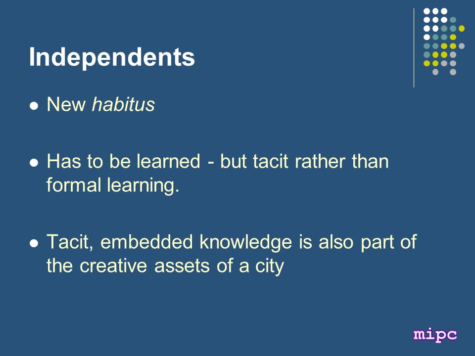 Independents New habitus Has to be learned - but tacit rather than formal learning.
