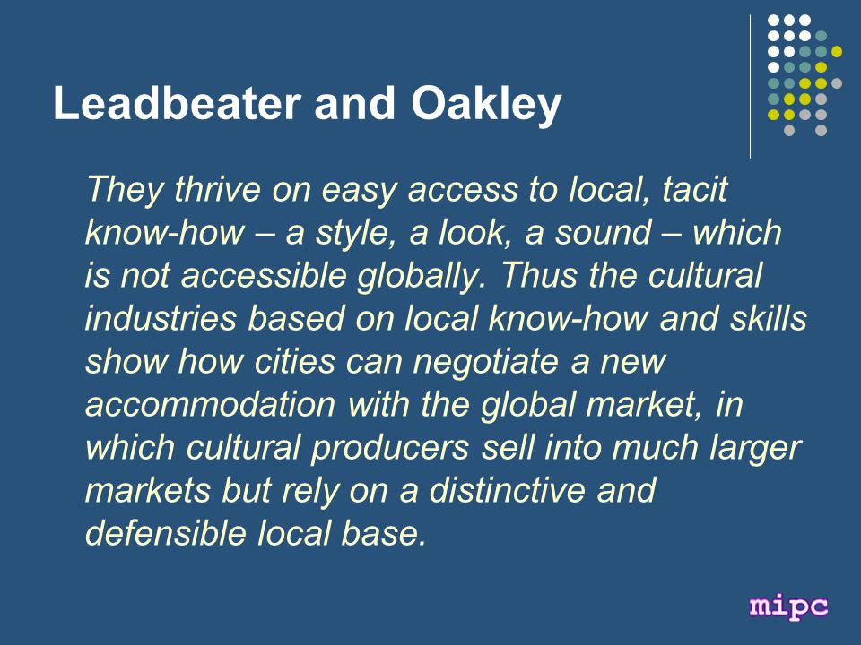 Leadbeater and Oakley They thrive on easy access to local, tacit know-how – a style, a look, a sound – which is not accessible globally.