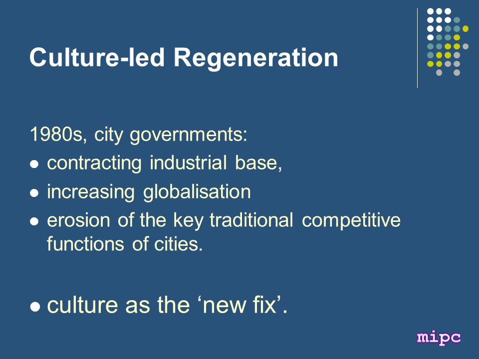 Culture-led Regeneration 1980s, city governments: contracting industrial base, increasing globalisation erosion of the key traditional competitive functions of cities.