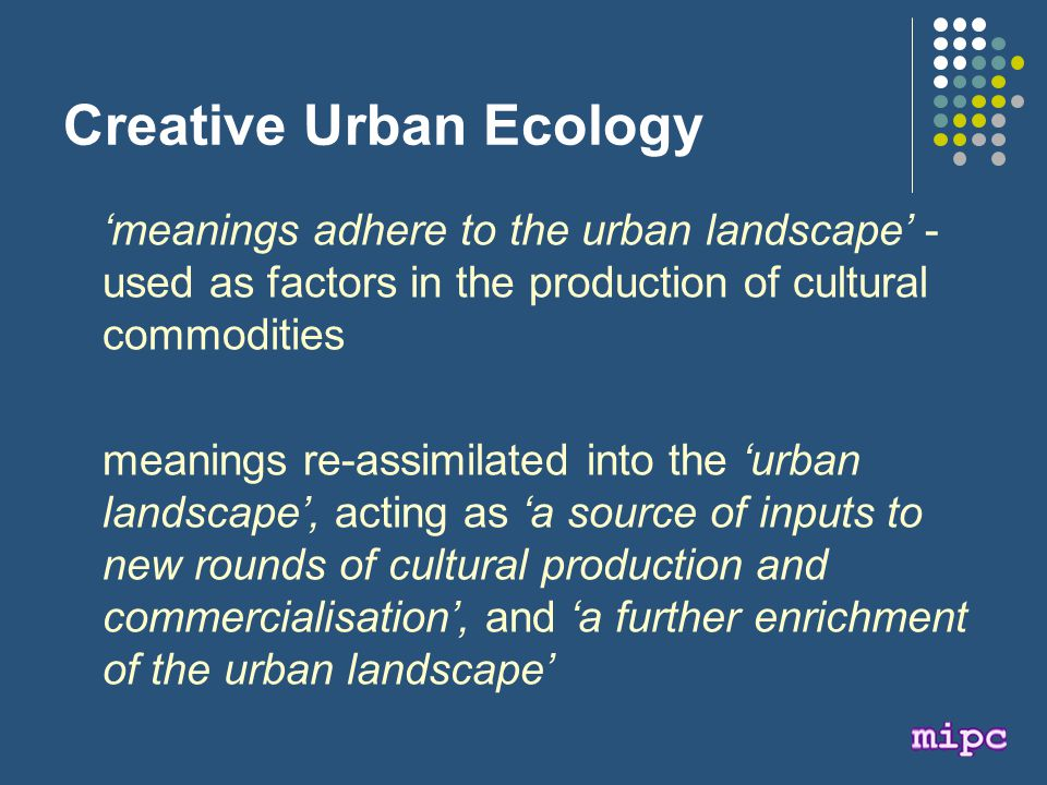Creative Urban Ecology 'meanings adhere to the urban landscape' - used as factors in the production of cultural commodities meanings re-assimilated into the 'urban landscape', acting as 'a source of inputs to new rounds of cultural production and commercialisation', and 'a further enrichment of the urban landscape'