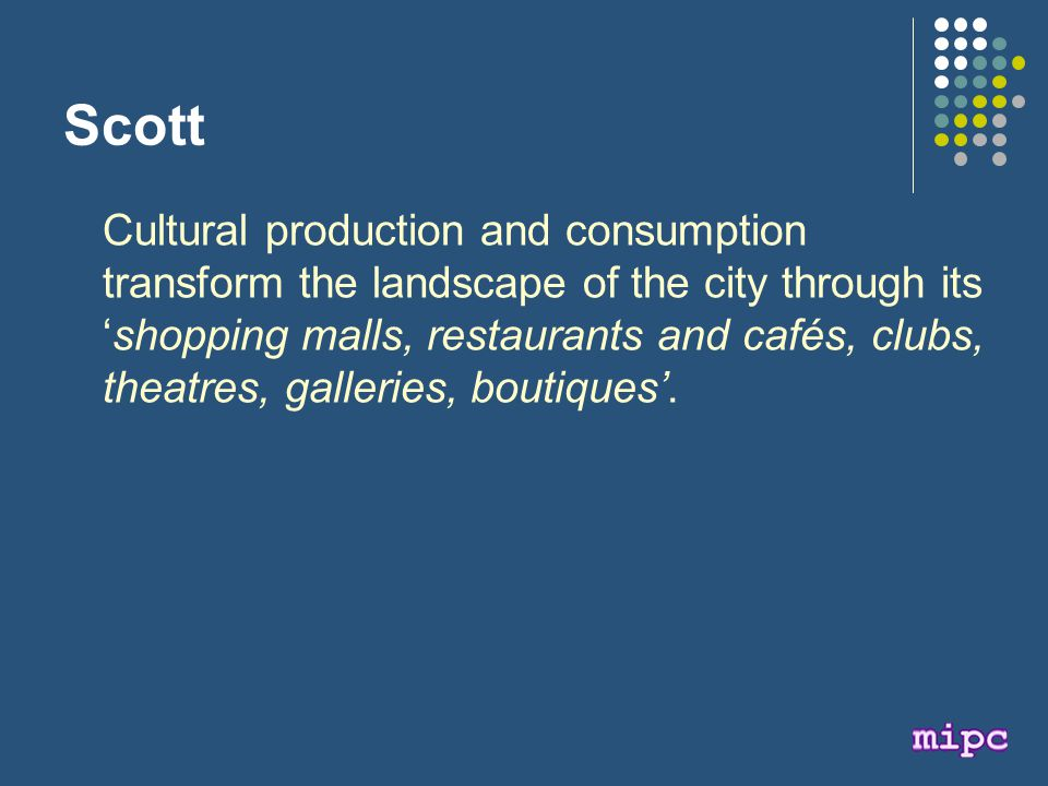 Scott Cultural production and consumption transform the landscape of the city through its 'shopping malls, restaurants and cafés, clubs, theatres, galleries, boutiques'.