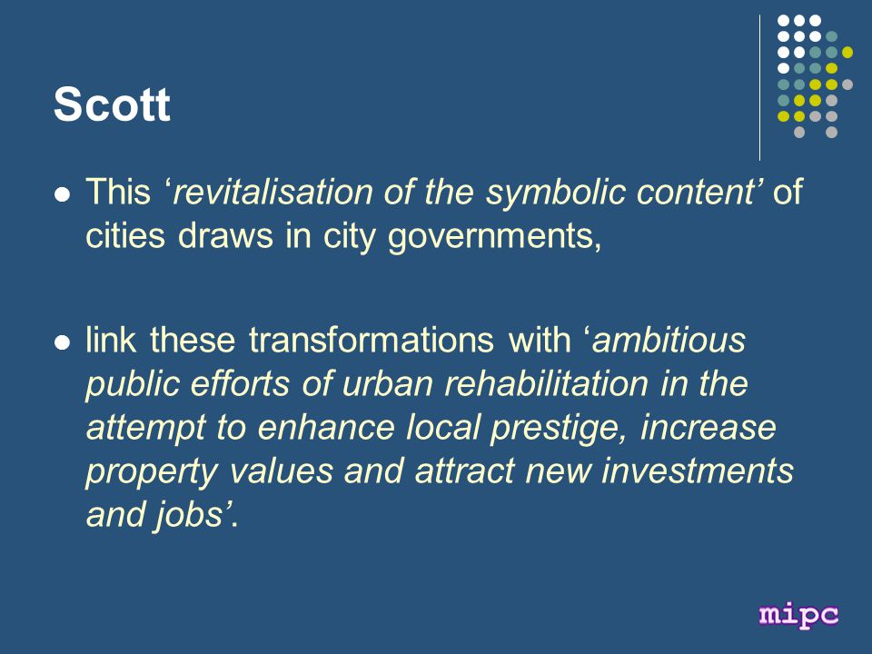 Scott This 'revitalisation of the symbolic content' of cities draws in city governments, link these transformations with 'ambitious public efforts of urban rehabilitation in the attempt to enhance local prestige, increase property values and attract new investments and jobs'.
