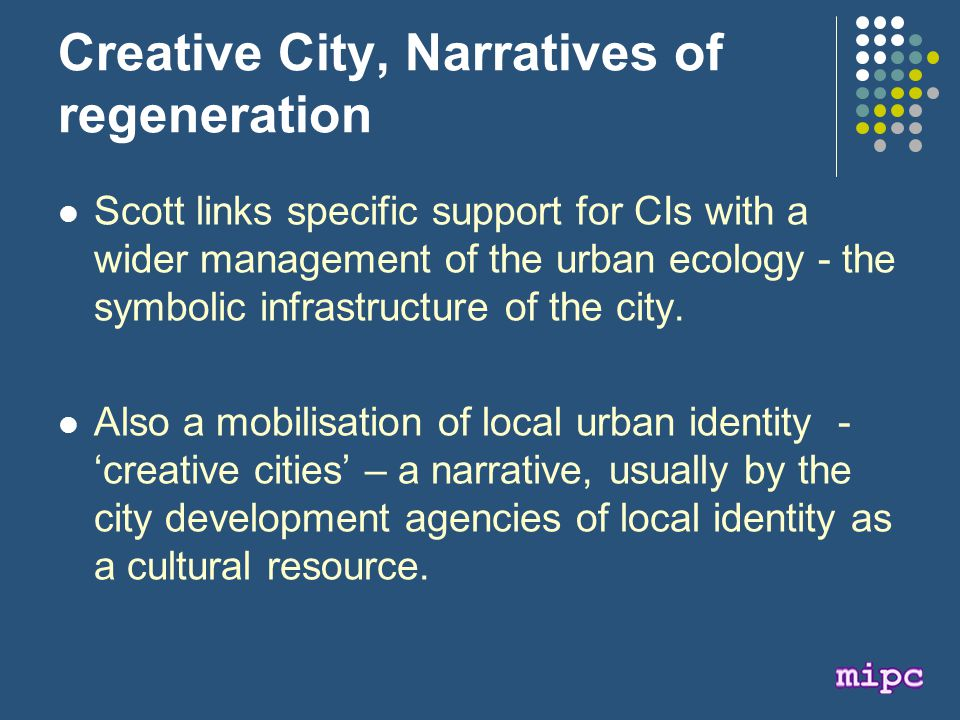Creative City, Narratives of regeneration Scott links specific support for CIs with a wider management of the urban ecology - the symbolic infrastructure of the city.