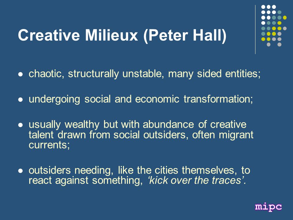 Creative Milieux (Peter Hall) chaotic, structurally unstable, many sided entities; undergoing social and economic transformation; usually wealthy but with abundance of creative talent drawn from social outsiders, often migrant currents; outsiders needing, like the cities themselves, to react against something, 'kick over the traces'.