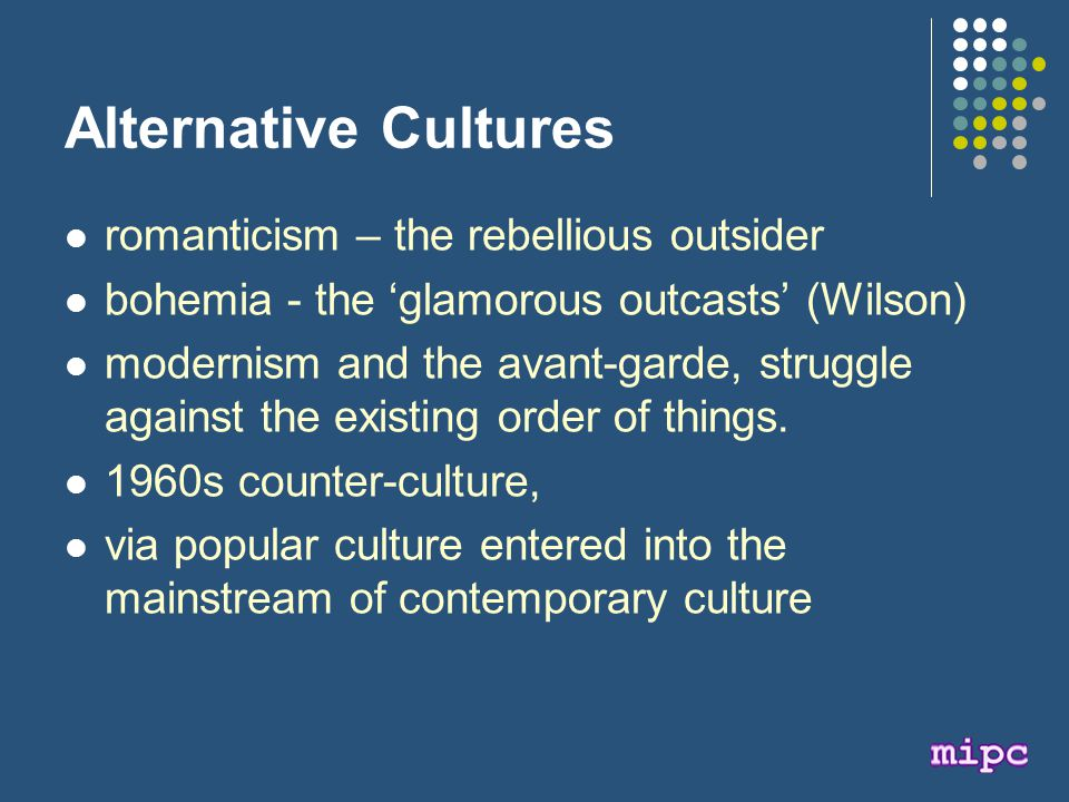 Alternative Cultures romanticism – the rebellious outsider bohemia - the 'glamorous outcasts' (Wilson) modernism and the avant-garde, struggle against the existing order of things.
