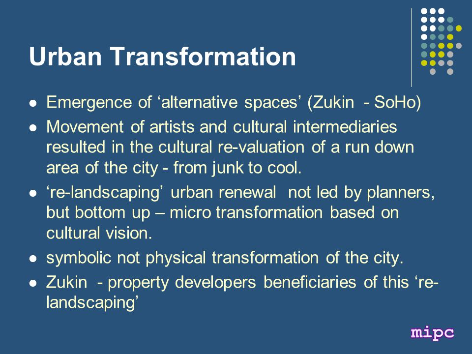 Urban Transformation Emergence of 'alternative spaces' (Zukin - SoHo) Movement of artists and cultural intermediaries resulted in the cultural re-valuation of a run down area of the city - from junk to cool.