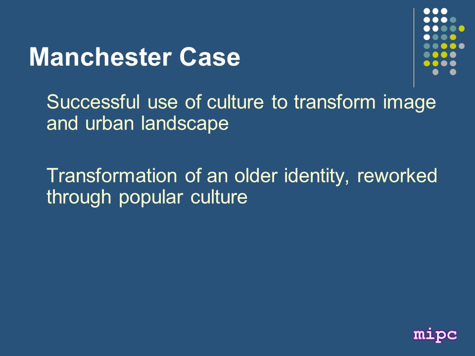 Manchester Case Successful use of culture to transform image and urban landscape Transformation of an older identity, reworked through popular culture