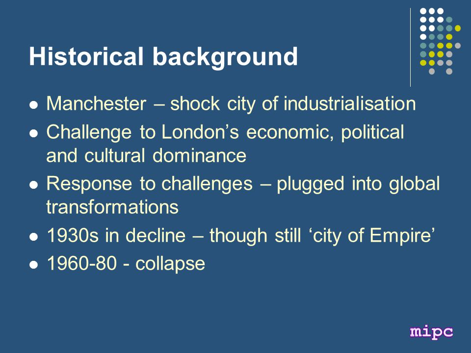 Historical background Manchester – shock city of industrialisation Challenge to London's economic, political and cultural dominance Response to challenges – plugged into global transformations 1930s in decline – though still 'city of Empire' 1960-80 - collapse