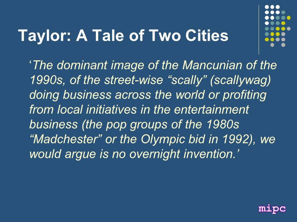 Taylor: A Tale of Two Cities 'The dominant image of the Mancunian of the 1990s, of the street-wise scally (scallywag) doing business across the world or profiting from local initiatives in the entertainment business (the pop groups of the 1980s Madchester or the Olympic bid in 1992), we would argue is no overnight invention.'