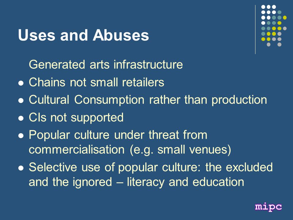 Uses and Abuses Generated arts infrastructure Chains not small retailers Cultural Consumption rather than production CIs not supported Popular culture under threat from commercialisation (e.g.