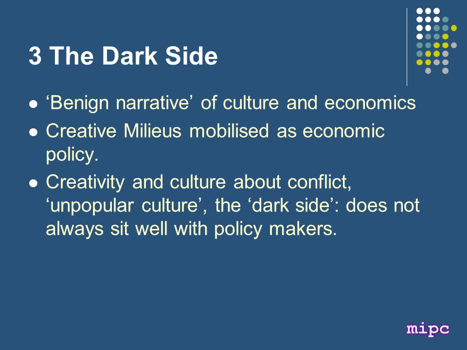 3 The Dark Side 'Benign narrative' of culture and economics Creative Milieus mobilised as economic policy.