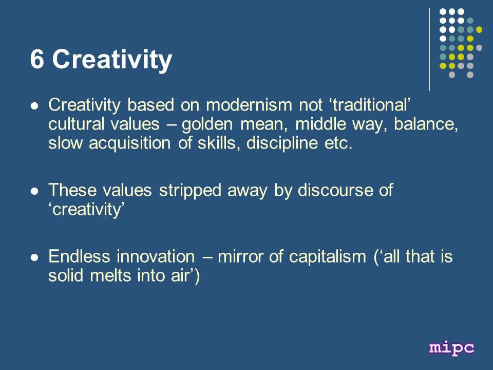 6 Creativity Creativity based on modernism not 'traditional' cultural values – golden mean, middle way, balance, slow acquisition of skills, discipline etc.