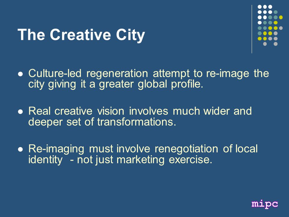The Creative City Culture-led regeneration attempt to re-image the city giving it a greater global profile.