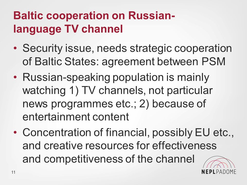 Baltic cooperation on Russian- language TV channel Security issue, needs strategic cooperation of Baltic States: agreement between PSM Russian-speaking population is mainly watching 1) TV channels, not particular news programmes etc.; 2) because of entertainment content Concentration of financial, possibly EU etc., and creative resources for effectiveness and competitiveness of the channel 11