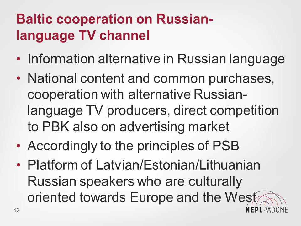Baltic cooperation on Russian- language TV channel Information alternative in Russian language National content and common purchases, cooperation with alternative Russian- language TV producers, direct competition to PBK also on advertising market Accordingly to the principles of PSB Platform of Latvian/Estonian/Lithuanian Russian speakers who are culturally oriented towards Europe and the West 12