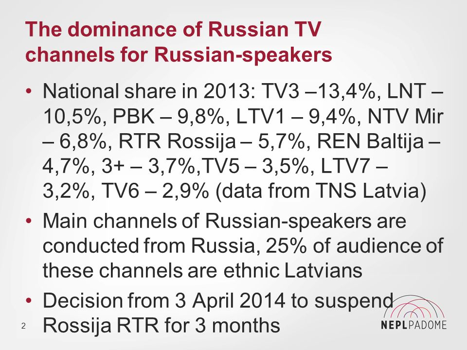 The dominance of Russian TV channels for Russian-speakers National share in 2013: TV3 –13,4%, LNT – 10,5%, PBK – 9,8%, LTV1 – 9,4%, NTV Mir – 6,8%, RTR Rossija – 5,7%, REN Baltija – 4,7%, 3+ – 3,7%,TV5 – 3,5%, LTV7 – 3,2%, TV6 – 2,9% (data from TNS Latvia) Main channels of Russian-speakers are conducted from Russia, 25% of audience of these channels are ethnic Latvians Decision from 3 April 2014 to suspend Rossija RTR for 3 months 2