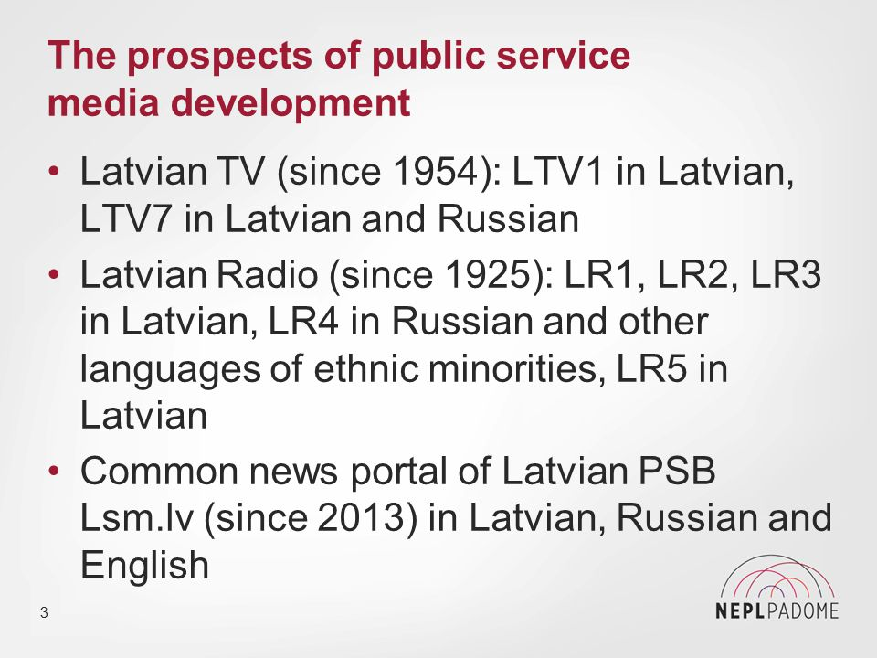 3 The prospects of public service media development Latvian TV (since 1954): LTV1 in Latvian, LTV7 in Latvian and Russian Latvian Radio (since 1925): LR1, LR2, LR3 in Latvian, LR4 in Russian and other languages of ethnic minorities, LR5 in Latvian Common news portal of Latvian PSB Lsm.lv (since 2013) in Latvian, Russian and English