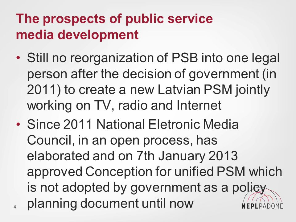 The prospects of public service media development According to Electronic Mass Media Law exactly the Council has the authority to reorganize and restructure PSB organizations Latvian PSB organizations are financed by state budget (and not by licence fees), two PSB organizations are directly mentioned in law, therefore decisions made by government and parliament are necessary 5