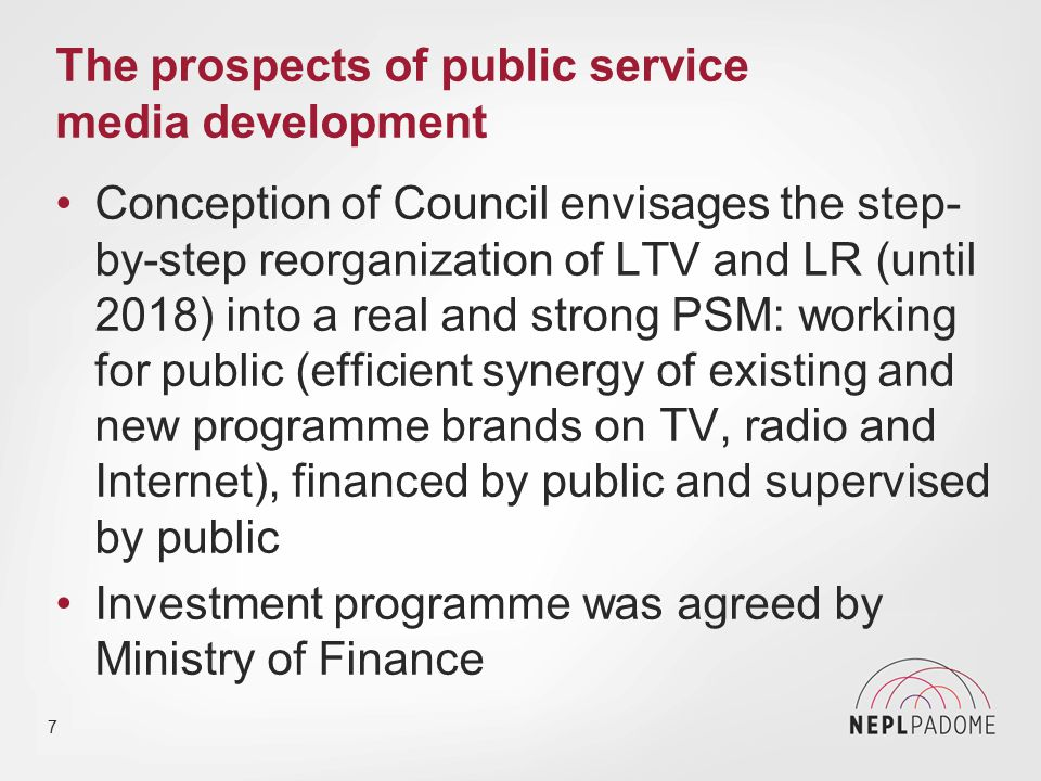 The prospects of public service media development Conception of Council envisages the step- by-step reorganization of LTV and LR (until 2018) into a real and strong PSM: working for public (efficient synergy of existing and new programme brands on TV, radio and Internet), financed by public and supervised by public Investment programme was agreed by Ministry of Finance 7