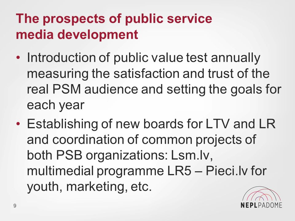 The prospects of public service media development After the economic crises since 2012 serious improvement in financing and management of Latvian PSM Growing public trust to PSM: for LTV in 2014 in comparison to 2012 from 60% to 69%, for LR from 63% to 79% Initiative of LTV for common Baltic Russian- language TV channel, decision of Estonian government on national Russian-language channel 10