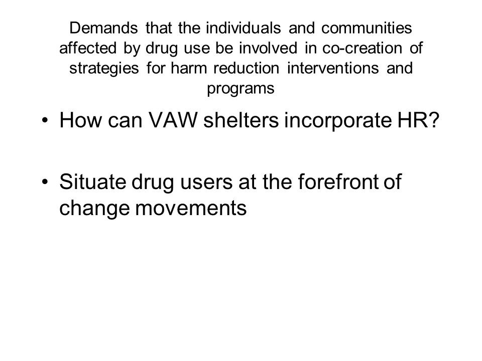 Demands that the individuals and communities affected by drug use be involved in co-creation of strategies for harm reduction interventions and programs How can VAW shelters incorporate HR.