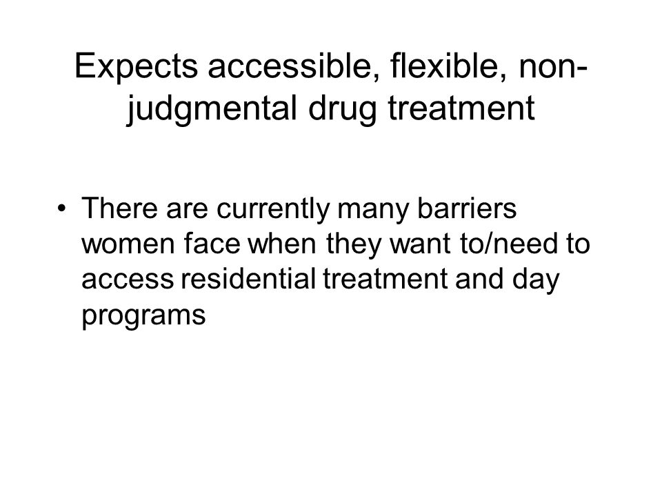 Expects accessible, flexible, non- judgmental drug treatment There are currently many barriers women face when they want to/need to access residential treatment and day programs