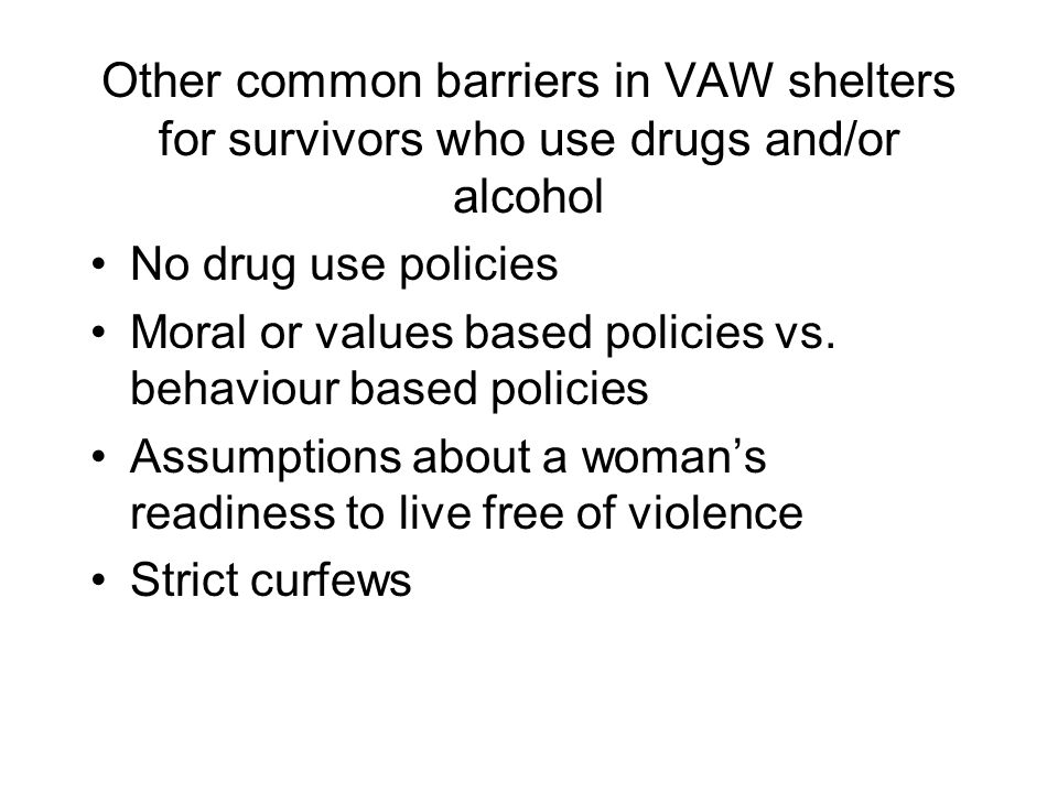 Other common barriers in VAW shelters for survivors who use drugs and/or alcohol No drug use policies Moral or values based policies vs.